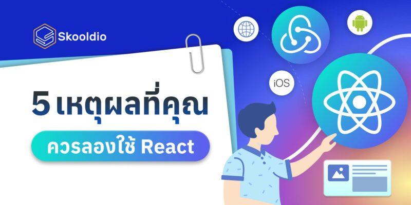 5 เหตุผลที่คุณควรลองใช้ React | Skooldio Blog